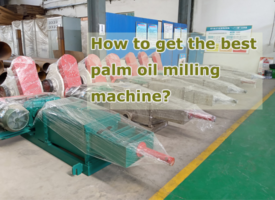 How to get the best palm oil milling machine?