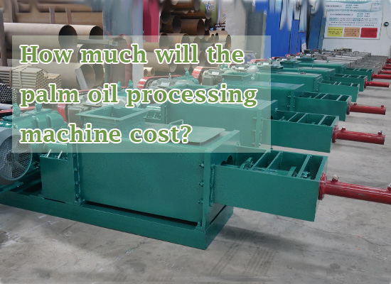 How much will the palm oil processing machine cost?